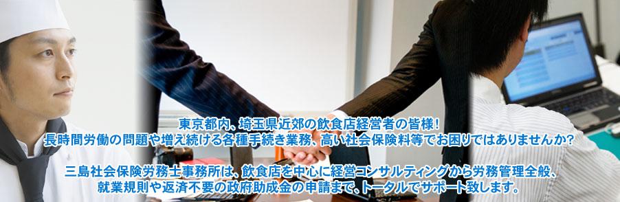 東京都内、埼玉県近郊の飲食店経営者の皆様!長時間労働の問題や増え続ける各種手続き業務、高い社会保険料等でお困りではありませんか?三島社会保険労務士事務所は、飲食店を中心に経営コンサルティングから労務管理全般、就業規則や返済不要の政府助成金の申請まで、トータルでサポート致します。